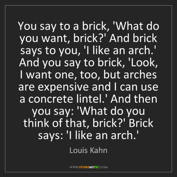 Louis Kahn: You say to a brick, 'What do you want, brick?' And brick...