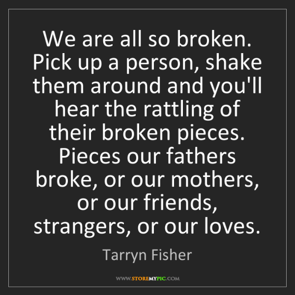 Tarryn Fisher: We are all so broken. Pick up a person, shake them around...