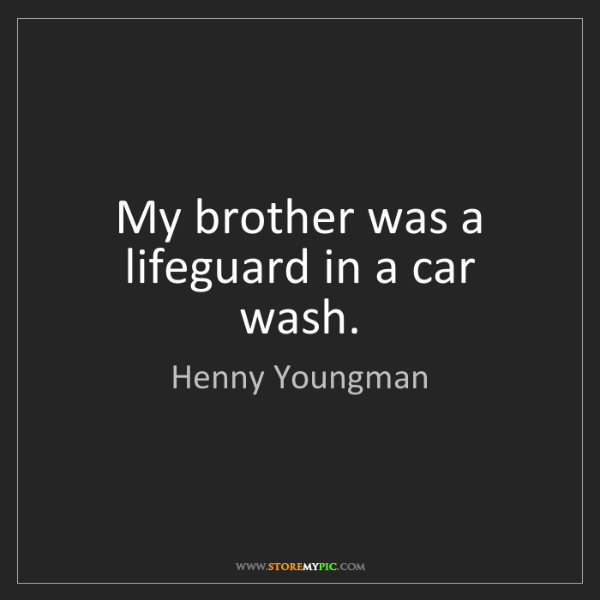 Henny Youngman: My brother was a lifeguard in a car wash.