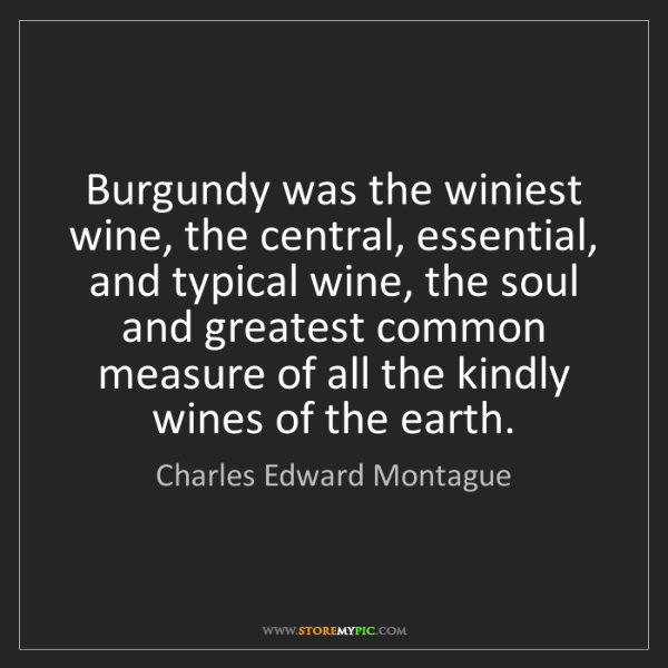 Charles Edward Montague: Burgundy was the winiest wine, the central, essential,...