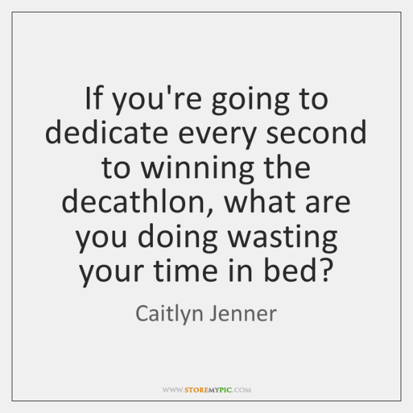 If you're going to dedicate every second to winning the decathlon, what ...
