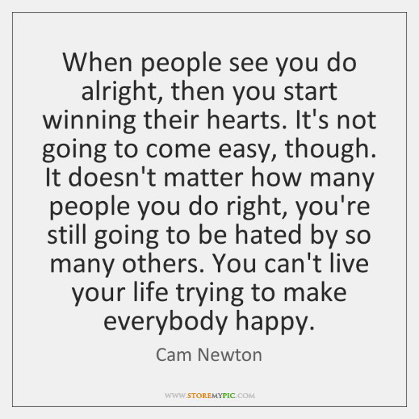 When people see you do alright, then you start winning their hearts. ...