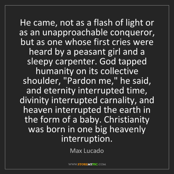 Max Lucado: He came, not as a flash of light or as an unapproachable...