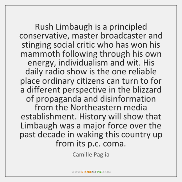 Rush Limbaugh is a principled conservative, master broadcaster and stinging social critic ...