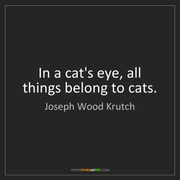 Joseph Wood Krutch: In a cat's eye, all things belong to cats.