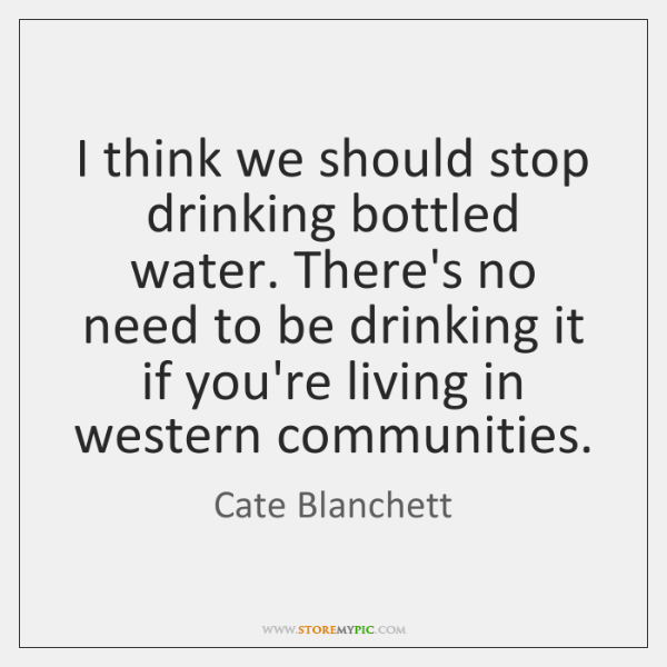 I think we should stop drinking bottled water. There's no need to ...