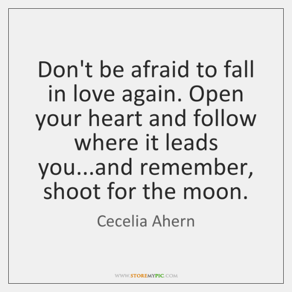 Don't be afraid to fall in love again. Open your heart and ...