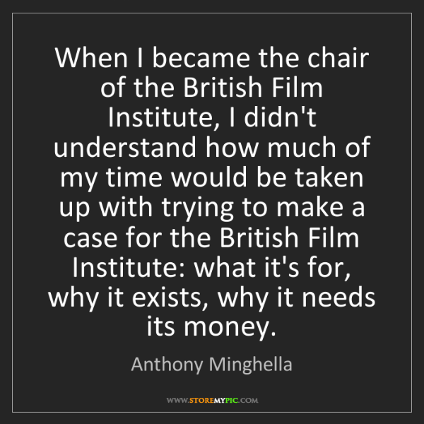 Anthony Minghella: When I became the chair of the British Film Institute,...