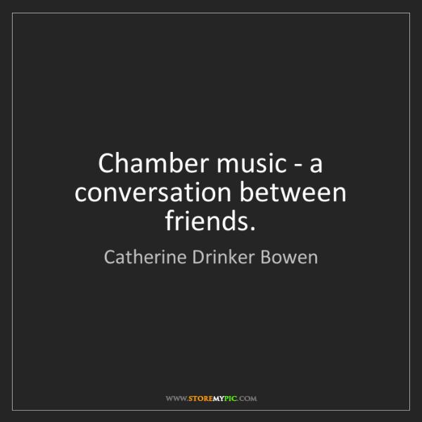 Catherine Drinker Bowen: Chamber music - a conversation between friends.