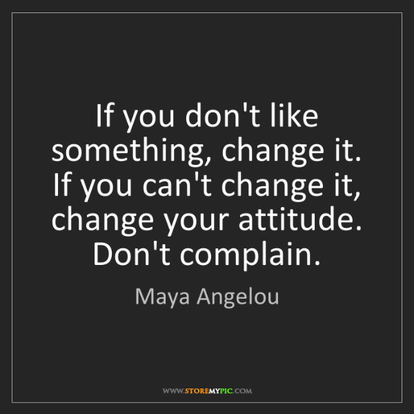 Maya Angelou: If you don't like something, change it. If you can't...
