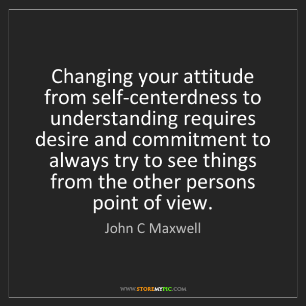 John C Maxwell: Changing your attitude from self-centerdness to understanding...