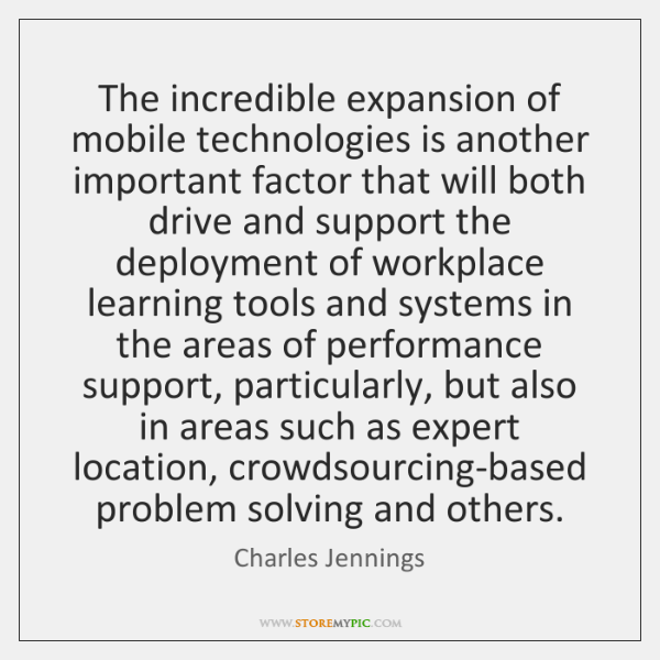 The incredible expansion of mobile technologies is another important factor that will ...