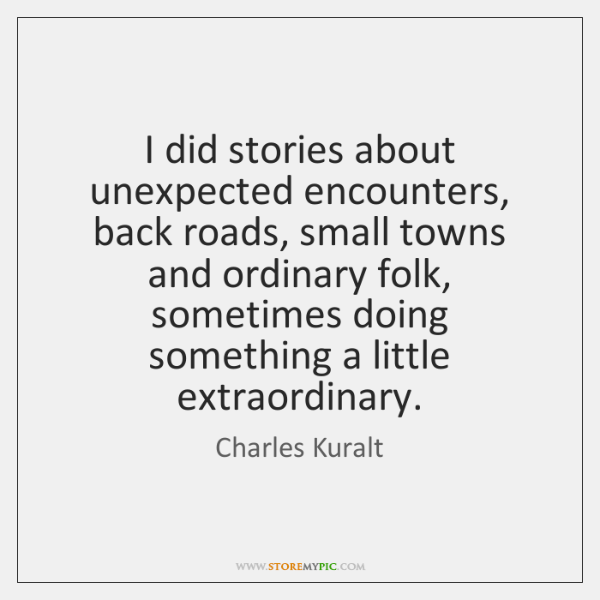 I did stories about unexpected encounters, back roads, small towns and ordinary ...