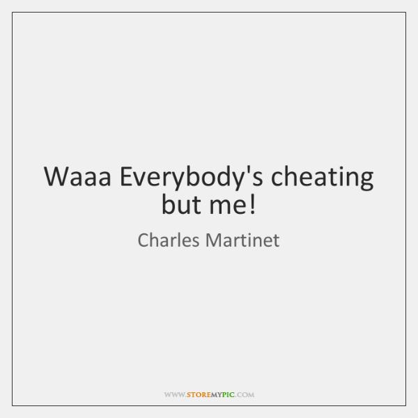 Waaa Everybody's cheating but me!
