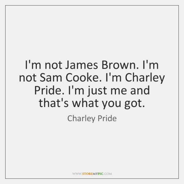 I'm not James Brown. I'm not Sam Cooke. I'm Charley Pride. I'm ...