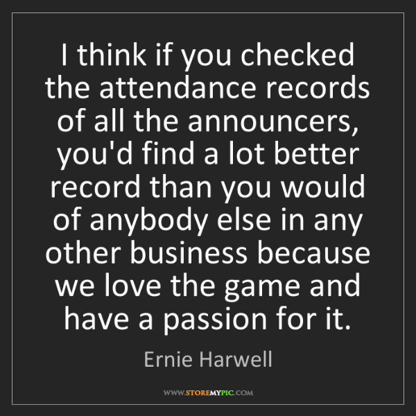 Ernie Harwell: I think if you checked the attendance records of all...