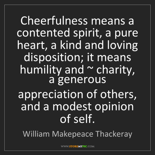 William Makepeace Thackeray: Cheerfulness means a contented spirit, a pure heart,...