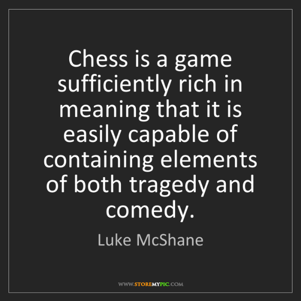 Luke McShane: Chess is a game sufficiently rich in meaning that it...