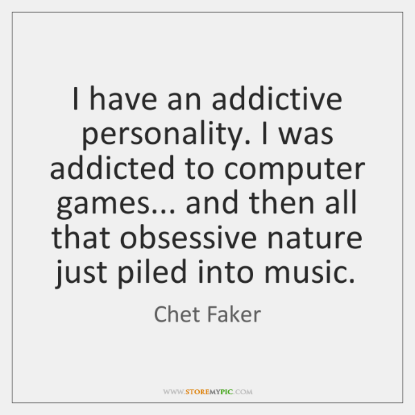 I have an addictive personality. I was addicted to computer games... and ...