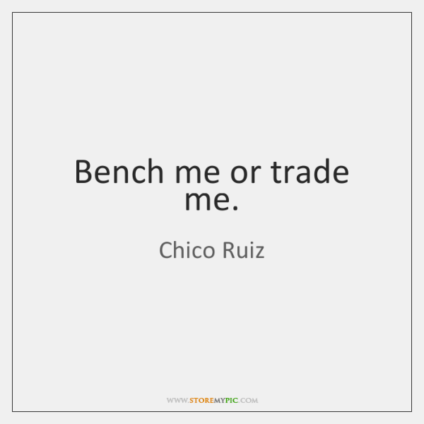 Bench me or trade me.