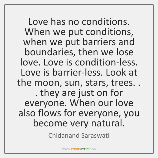 Love has no conditions. When we put conditions, when we put barriers ...