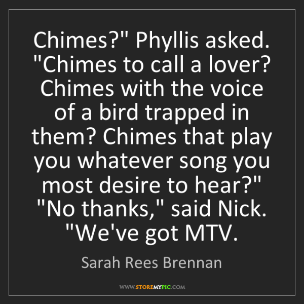 """Sarah Rees Brennan: Chimes?"""" Phyllis asked. """"Chimes to call a lover? Chimes..."""