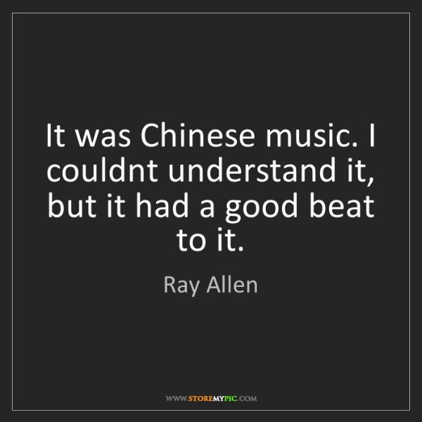 Ray Allen: It was Chinese music. I couldnt understand it, but it...
