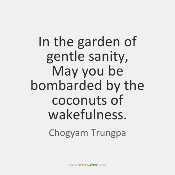 In the garden of gentle sanity,  May you be bombarded by the ...