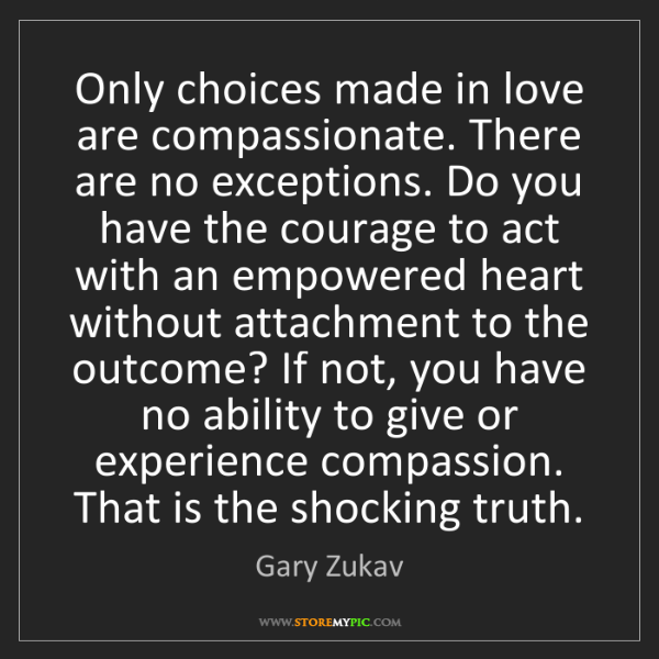 Gary Zukav: Only choices made in love are compassionate. There are...