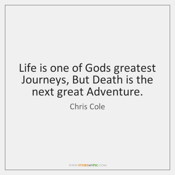 Life is one of Gods greatest Journeys, But Death is the next ...