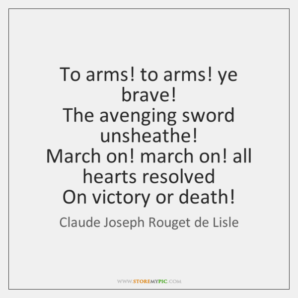 To arms! to arms! ye brave!   The avenging sword unsheathe!   March on! ...