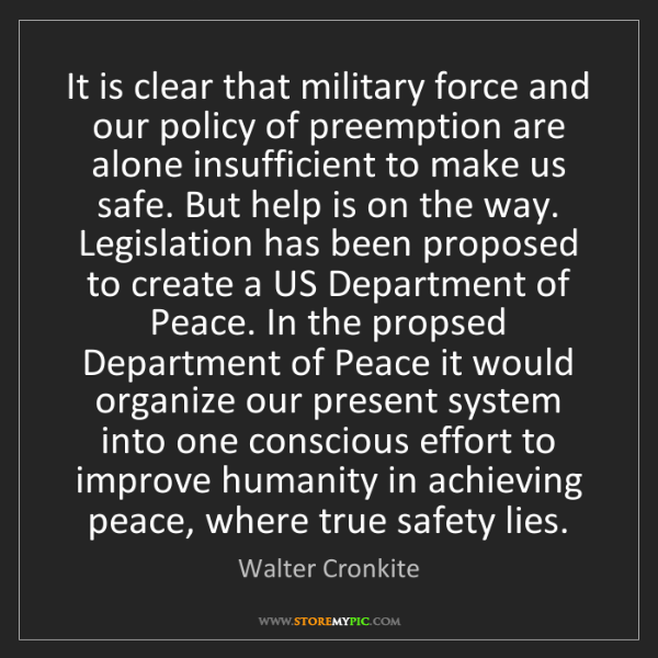 Walter Cronkite: It is clear that military force and our policy of preemption...