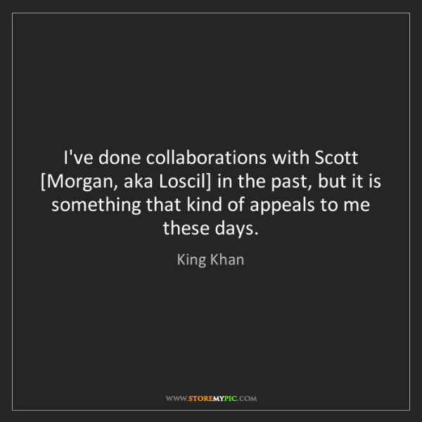 King Khan: I've done collaborations with Scott [Morgan, aka Loscil]...
