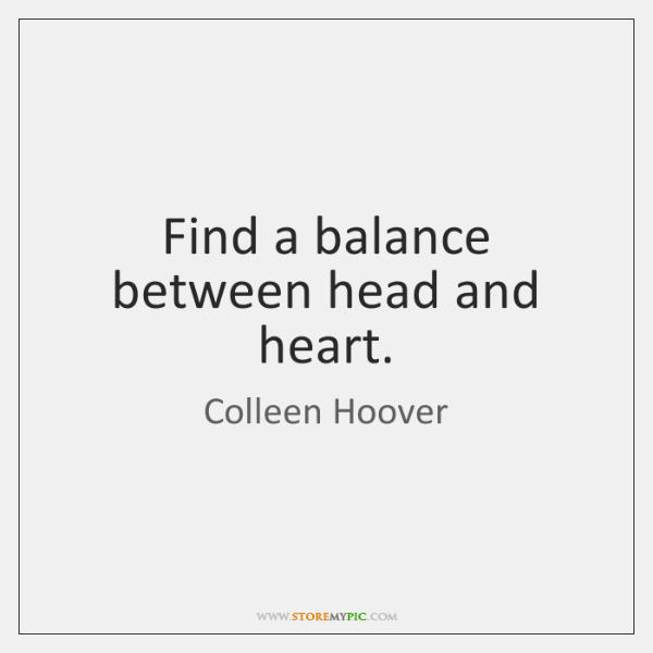Find a balance between head and heart.