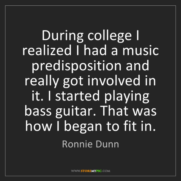 Ronnie Dunn: During college I realized I had a music predisposition...