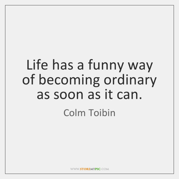 Life has a funny way of becoming ordinary as soon as it ...