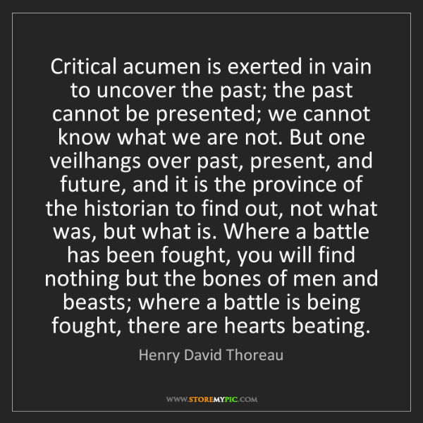 Henry David Thoreau: Critical acumen is exerted in vain to uncover the past;...