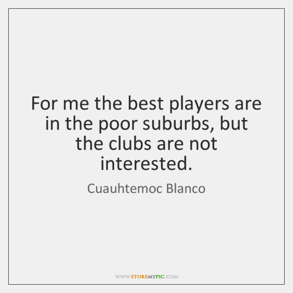 For me the best players are in the poor suburbs, but the ...