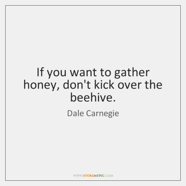 If you want to gather honey, don't kick over the beehive.