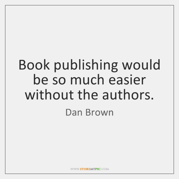 Book publishing would be so much easier without the authors.