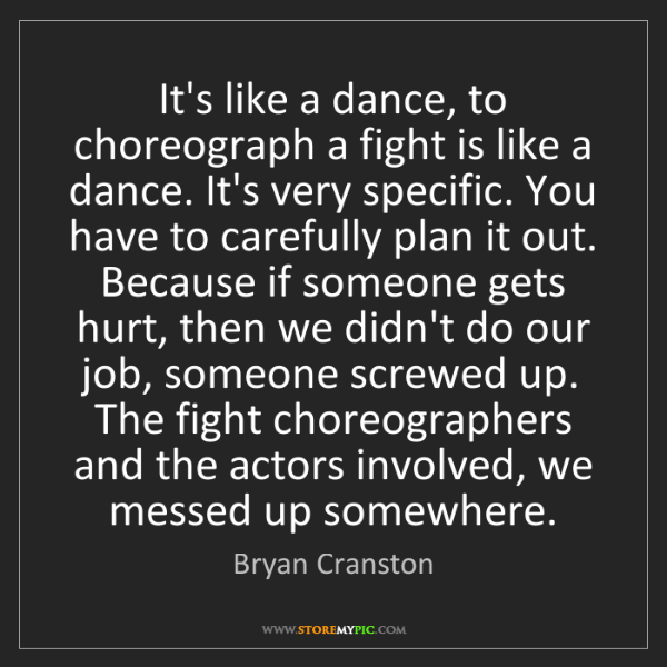 Bryan Cranston: It's like a dance, to choreograph a fight is like a dance....