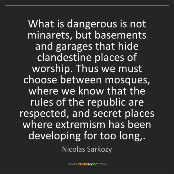 Nicolas Sarkozy: What is dangerous is not minarets, but basements and...