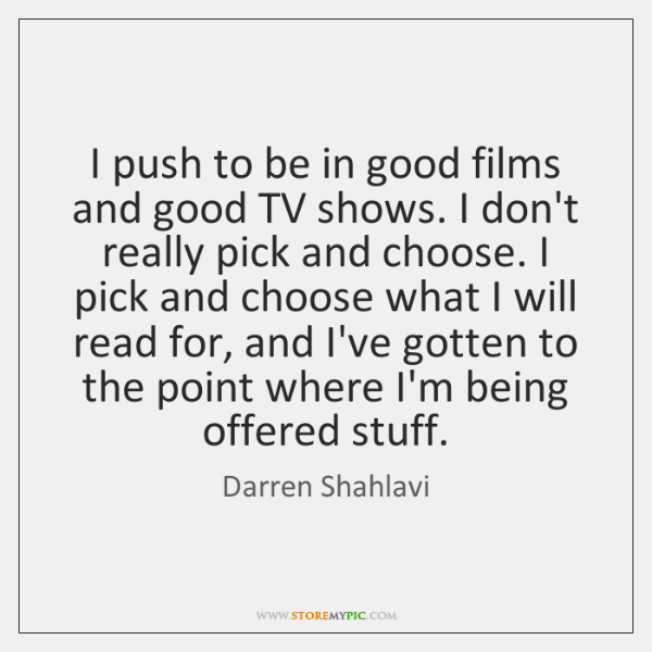 I push to be in good films and good TV shows. I ...