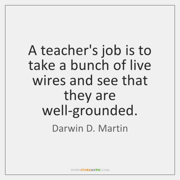 A teacher's job is to take a bunch of live wires and ...