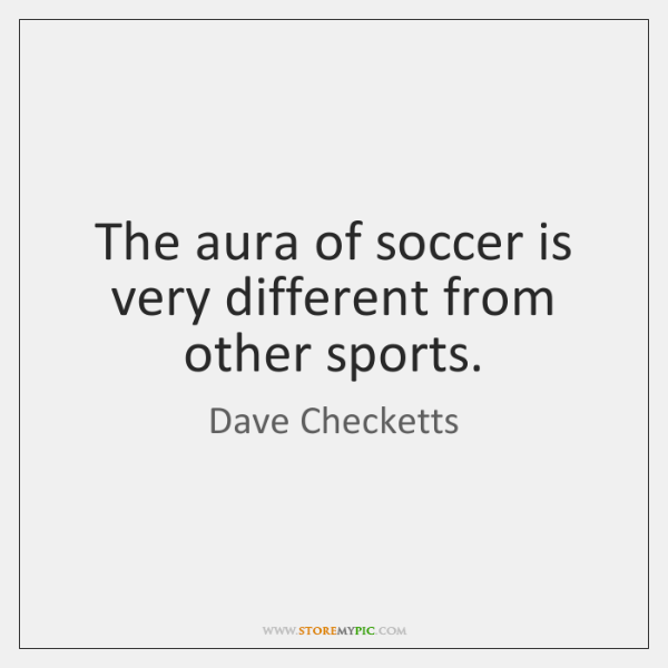 The aura of soccer is very different from other sports.
