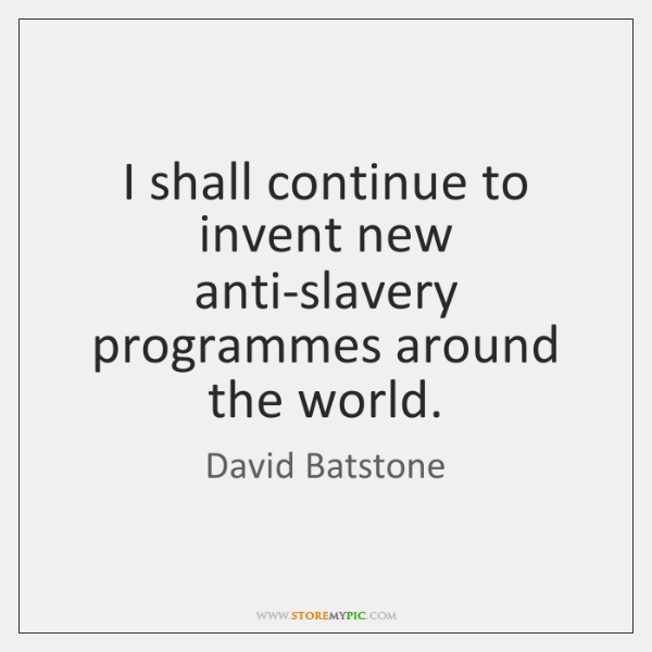 I shall continue to invent new anti-slavery programmes around the world.