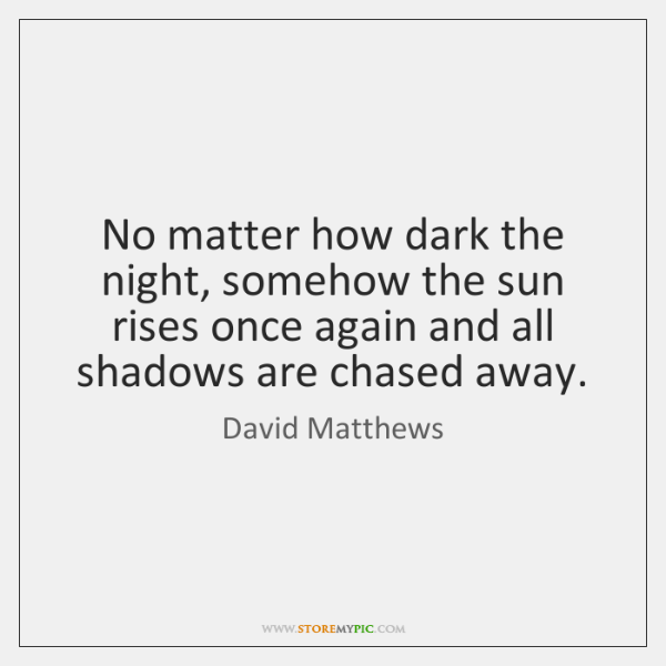 No matter how dark the night, somehow the sun rises once again ...