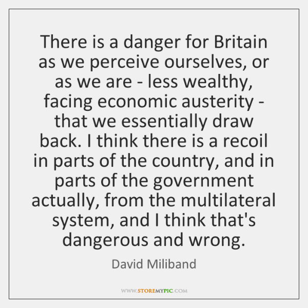 There is a danger for Britain as we perceive ourselves, or as ...