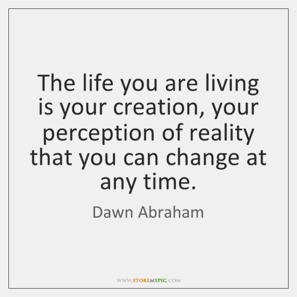 The life you are living is your creation, your perception of reality ...