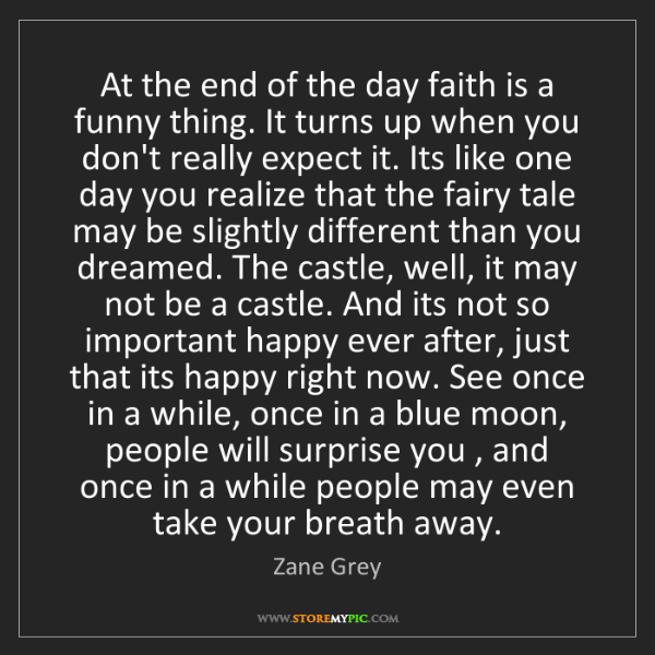 Zane Grey: At the end of the day faith is a funny thing. It turns...